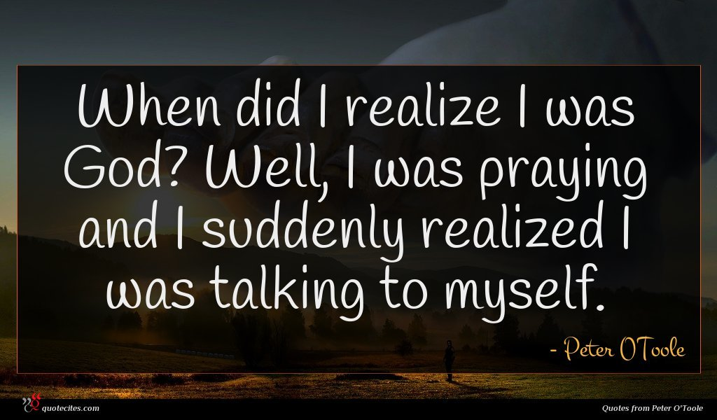 When did I realize I was God? Well, I was praying and I suddenly realized I was talking to myself.