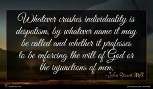 John Stuart Mill quote : Whatever crushes individuality is ...