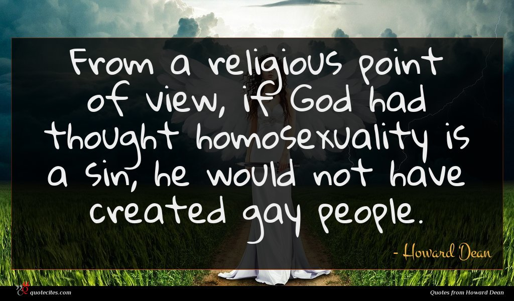 From a religious point of view, if God had thought homosexuality is a sin, he would not have created gay people.