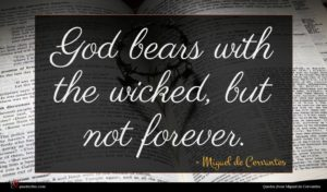 Miguel de Cervantes quote : God bears with the ...