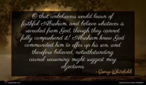 George Whitefield quote : O that unbelievers would ...