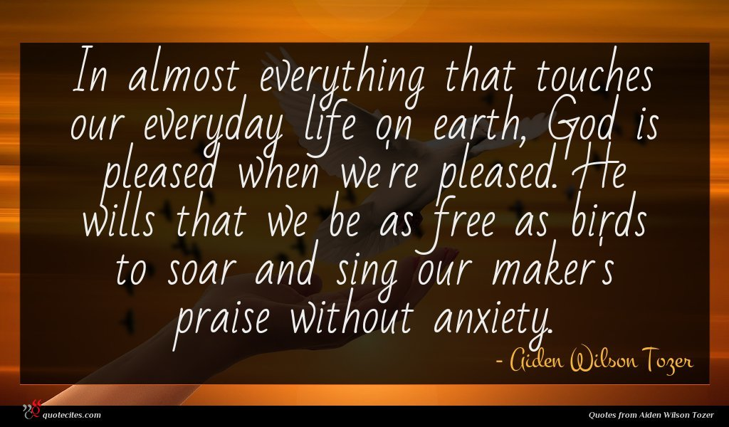 In almost everything that touches our everyday life on earth, God is pleased when we're pleased. He wills that we be as free as birds to soar and sing our maker's praise without anxiety.