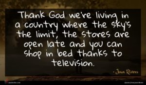 Joan Rivers quote : Thank God we're living ...