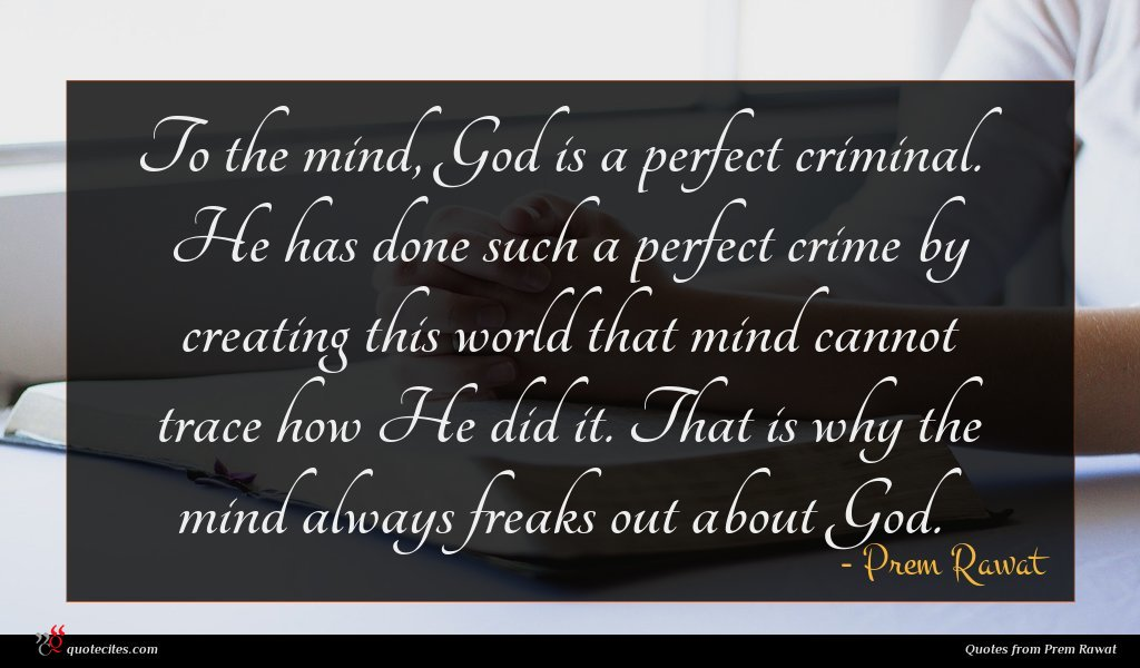 To the mind, God is a perfect criminal. He has done such a perfect crime by creating this world that mind cannot trace how He did it. That is why the mind always freaks out about God.