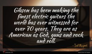 Ted Nugent quote : Gibson has been making ...