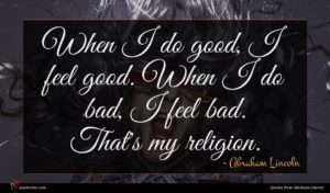 Abraham Lincoln quote : When I do good ...