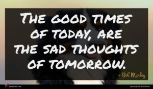 Bob Marley quote : The good times of ...