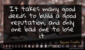Benjamin Franklin quote : It takes many good ...