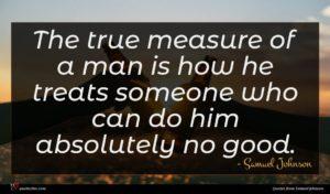 Samuel Johnson quote : The true measure of ...