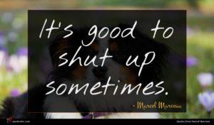 Marcel Marceau quote : It's good to shut ...