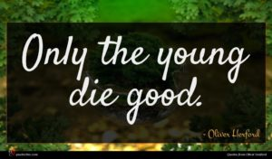 Oliver Herford quote : Only the young die ...