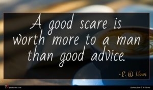 E. W. Howe quote : A good scare is ...