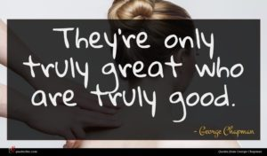 George Chapman quote : They're only truly great ...
