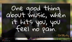 Bob Marley quote : One good thing about ...