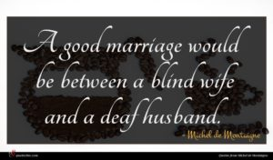 Michel de Montaigne quote : A good marriage would ...