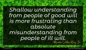 Martin Luther King, Jr. quote : Shallow understanding from people ...
