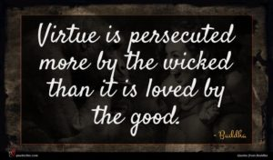 Buddha quote : Virtue is persecuted more ...