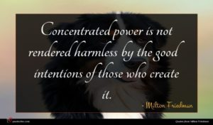 Milton Friedman quote : Concentrated power is not ...