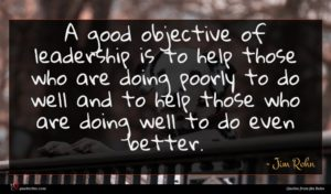 Jim Rohn quote : A good objective of ...