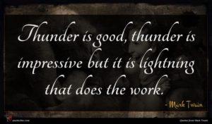 Mark Twain quote : Thunder is good thunder ...