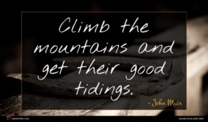 John Muir quote : Climb the mountains and ...