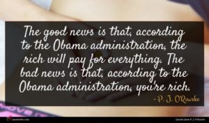 P. J. O'Rourke quote : The good news is ...