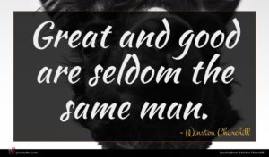 Winston Churchill quote : Great and good are ...