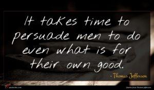 Thomas Jefferson quote : It takes time to ...