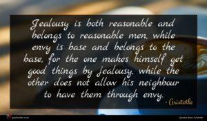 Aristotle quote : Jealousy is both reasonable ...