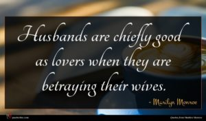 Marilyn Monroe quote : Husbands are chiefly good ...