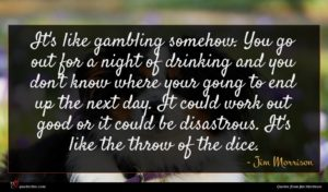 Jim Morrison quote : It's like gambling somehow ...