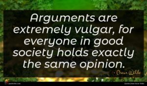 Oscar Wilde quote : Arguments are extremely vulgar ...