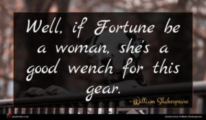 William Shakespeare quote : Well if Fortune be ...