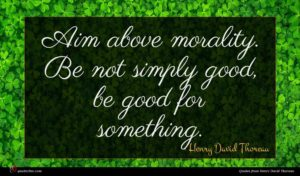 Henry David Thoreau quote : Aim above morality Be ...