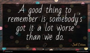 Joel Osteen quote : A good thing to ...
