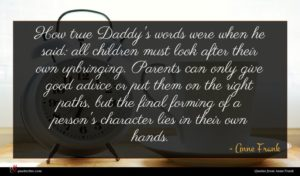Anne Frank quote : How true Daddy's words ...