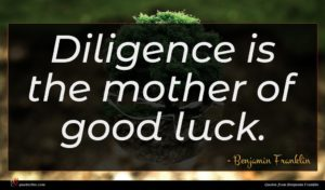 Benjamin Franklin quote : Diligence is the mother ...