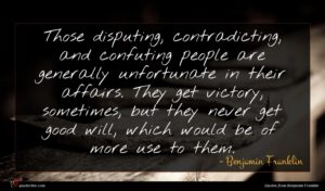 Benjamin Franklin quote : Those disputing contradicting and ...