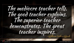 William Arthur Ward quote : The mediocre teacher tells ...
