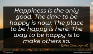 Robert Green Ingersoll quote : Happiness is the only ...