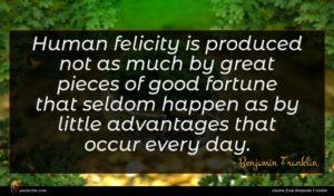 Benjamin Franklin quote : Human felicity is produced ...