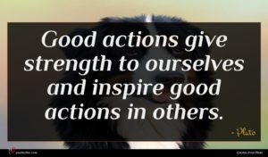 Plato quote : Good actions give strength ...