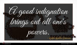 Ralph Waldo Emerson quote : A good indignation brings ...
