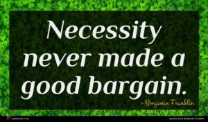 Benjamin Franklin quote : Necessity never made a ...