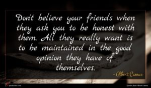 Albert Camus quote : Don't believe your friends ...