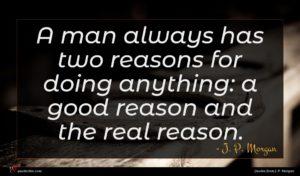 J. P. Morgan quote : A man always has ...