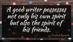 Friedrich Nietzsche quote : A good writer possesses ...