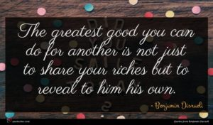 Benjamin Disraeli quote : The greatest good you ...