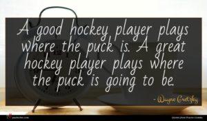 Wayne Gretzky quote : A good hockey player ...