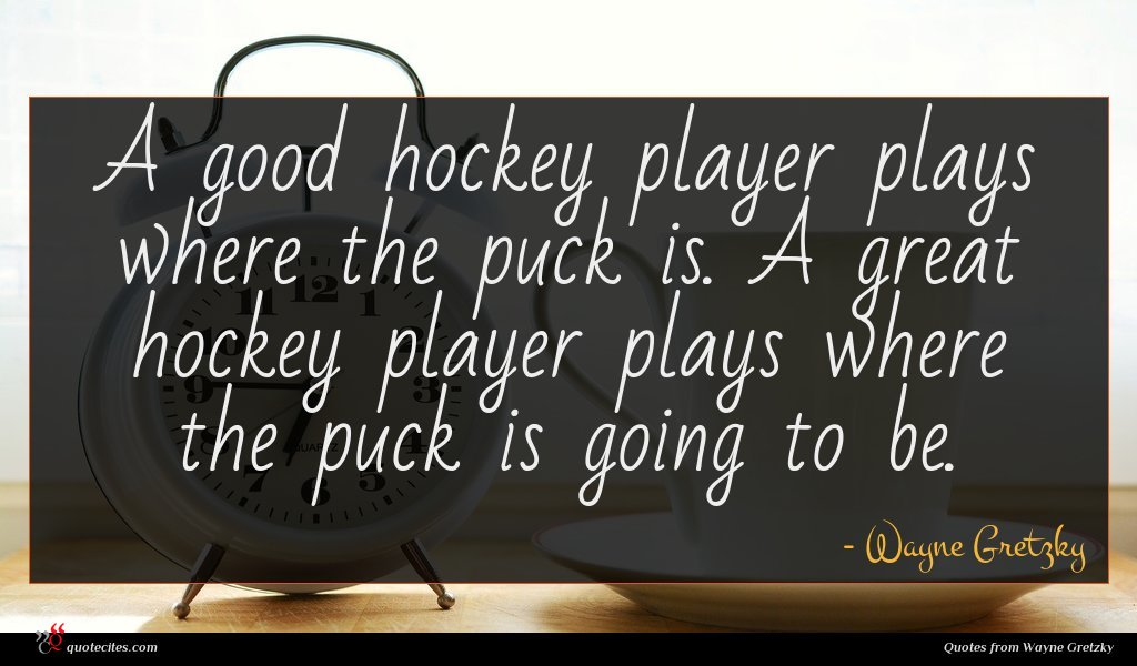 A good hockey player plays where the puck is. A great hockey player plays where the puck is going to be.